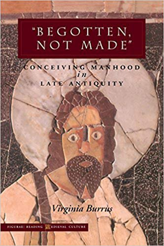 """Begotten, Not Made"": Conceiving Manhood in Late Antiquity (Figurae: Reading Medieval Culture)"
