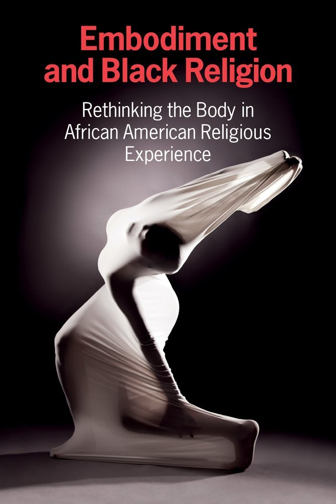 Embodiment and Black Religion: Rethinking the Body in African American Religious Experience