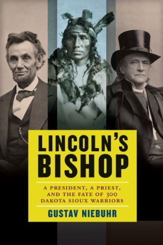 Lincoln's Bishop A President, A Priest, and the Fate of 300 Dakota Sioux Warriors