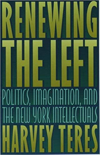Renewing the Left: Politics, Imagination, and the New York Intellectuals